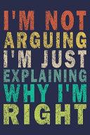 I m Not Arguing I m Just Explaining Why I m Right