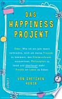 Das Happiness-Projekt oder: wie ich ein Jahr damit verbrachte, mich um meine Freunde zu kümmern, den Kleiderschrank auszumisten, Philosophen zu lesen und überhaupt mehr Freude am Leben zu haben