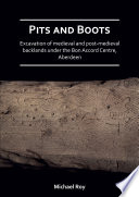 Pits and Boots  Excavation of Medieval and Post medieval Backlands under the Bon Accord Centre  Aberdeen