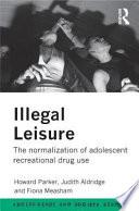 """Illegal Leisure: The Normalization of Adolescent Recreational Drug Use"" by Howard J. Parker, Howard Parker, Judith Aldridge, Fiona Measham"