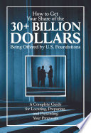 How to Get Your Share of the 30 Plus Billion Dollars Being Offered by U  S  Foundations