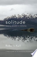 Solitude : seeking wisdom in extremes : a year alone in the Patagonia wilderness