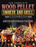 The Complete Wood Pellet Smoker and Grill Cookbook Book