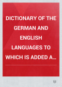 DICTIONARY OF THE GERMAN AND ENGLISH LANGUAGES TO WHICH IS ADDED A SYNOPSIS OF ENGLISH WORDS DIFFERENTLY PRONOUNCED