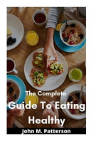 The Complete Guide To Eating Healthy
