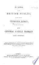 An appeal to the British Public; or, the abuses of Smithfield Market, and the advantages of a New Cattle-Market fairly considered