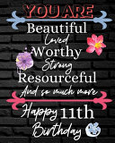 You Are Beautiful Loved Worthy Strong Resourceful Happy 11th Birthday
