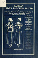 Parisian ladies' tailoring system for designing, pattern cutting, fitting and making waists, skirts, dresses, suits and all outer garments; a means of self education and a guide for educational instruction in trade schools and domestic science institutions