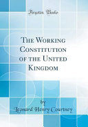 The Working Constitution Of The United Kingdom Classic Reprint