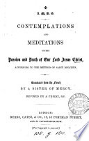 Contemplations and meditations on the passion and death of     Jesus Christ  according to the method of saint Ignatius  tr  from  M  ditations selon la m  thode de st Ignace  by a sister of mercy  revised by a priest  F  Hathaway   Book