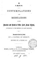 Contemplations and meditations on the passion and death of     Jesus Christ  according to the method of saint Ignatius  tr  from  M  ditations selon la m  thode de st Ignace  by a sister of mercy  revised by a priest  F  Hathaway