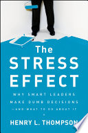 """""""The Stress Effect: Why Smart Leaders Make Dumb Decisions-And What to Do About It"""" by Henry L. Thompson, Ph.D."""