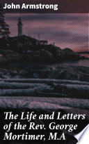 The Life and Letters of the Rev  George Mortimer  M A