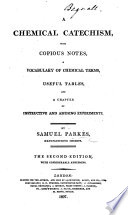 A Chemical Catechism, with notes, a vocabulary ... and ... experiments ... Second edition, with ... additions