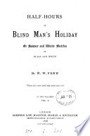 Half hours of blind man s holiday  or  Summer and winter sketches in black and white