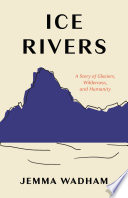 link to Ice rivers : a story of glaciers, wilderness, and humanity in the TCC library catalog