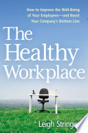 """The Healthy Workplace: How to Improve the Well-Being of Your Employees-and Boost Your Company's Bottom Line"" by Leigh Stringer"