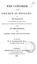 The catechism of the Church of England  or  An instruction to be learned of every person before he be brought to be confirmed by the bishop  with an explanation  and proofs from the Scriptures  by W A  Hammond