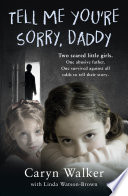 Tell Me You re Sorry  Daddy   Two Scared Little Girls  One Abusive Father  One Survived Against All Odds to Tell Their Story