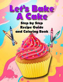 Let's Bake a Cake Coloring Book and Recipe Guide: Step by Step Recipe Guide and Coloring Book