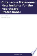 Cutaneous Melanoma  New Insights for the Healthcare Professional  2012 Edition