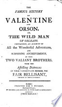 The Famous History of Valentine and Orson  Or  The Wild Man of Orleans  Containing  an Account of All the Wonderful Adventures  and Surprising Atchievements  sic   of These Two Valiant Brothers  With the Affecting Distresses of Their Unfortunate Mother  the Fair Bellisant  Empress of Constantinople