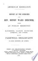 American rebellion : report of the speeches of the Rev. Henry Ward Beecher, delivered at public meetings in Manchester, Glasgowe, Edinburgh, Liverpool, and London, and at the farewell breakfasts in London, Manchester, and Liverpool