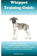 Whippet Training Guide Whippet Training Book Includes: Whippet Socializing, Housetraining, Obedience Training, Behavioral Training, Cues and Commands and More