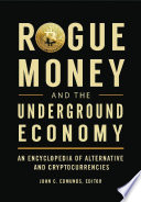 Rogue Money And The Underground Economy An Encyclopedia Of Alternative And Cryptocurrencies Book PDF
