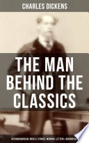 Charles Dickens   The Man Behind the Classics  Autobiographical Novels  Stories  Memoirs  Letters   Biographies
