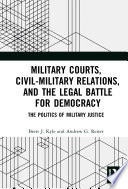 Military Courts  Civil Military Relations  and the Legal Battle for Democracy