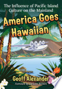 """""""America Goes Hawaiian: The Influence of Pacific Island Culture on the Mainland"""" by Geoff Alexander"""