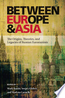 Between Europe and Asia  : The Origins, Theories, and Legacies of Russian Eurasianism