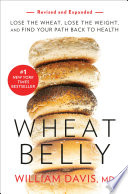 """Wheat Belly (Revised and Expanded Edition): Lose the Wheat, Lose the Weight, and Find Your Path Back to Health"" by William Davis"