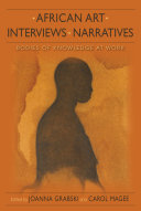African art, interviews, narratives [electronic resource] : bodies of knowledge at work / [edited by] Joanna Grabski, Carol Magee