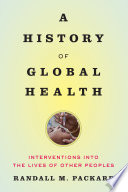 """""""A History of Global Health: Interventions Into the Lives of Other Peoples"""" by Randall M. Packard"""