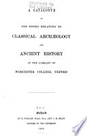 A catalogue of the books relating to classical arch  logy and ancient history in the library of Worcester College  Oxford