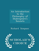 An Introduction to the Philosophy of Shakespeare s Sonnets   Scholar s Choice Edition