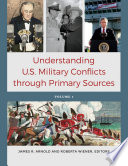 Understanding U S  Military Conflicts through Primary Sources  4 volumes