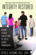 Integrity Restored  Helping Catholic Families Win the Battle Against Pornography  Revised and Expanded Edition