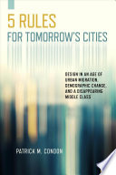 link to Five rules for tomorrow's cities : design in an age of urban migration, demographic change, and a disappearing middle class in the TCC library catalog