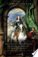 The Progresses Processions And Royal Entries Of King Charles I 1625 1642