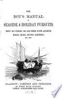 The Boy s Manual of Seaside   Holiday Pursuits  Ships  Sea Fishing  Sea and Fresh Water Aquarium  Horses  Riding  Driving  Gardening  Etc   Etc