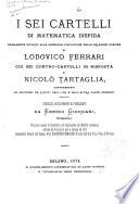 I sei cartelli di matematica disfida primamente intorno alla generale risoluzione delle equazioni cubiche di Lodovico Ferrari coi sei contro-cartelli in risposta di Nicolò Tartaglia, comprendenti le soluzioni de'quesiti dall'una e dall'altra parte proposti