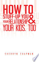 How to Stuff Up You and Your Relationship and Your Kids  Too