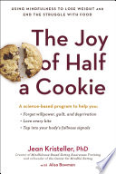 """The Joy of Half a Cookie: Using Mindfulness to Lose Weight and End the Struggle with Food"" by Jean Kristeller, Alisa Bowman"