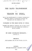 Remarks on the rapid transmission of troops to India, and on the pracitcability of establishing effectual means of conveyance between the sea-coast and the interior by the navigation of the great rivers by steam, whereby the forces of England and of India would be enabled to give each other more effectual mutual support