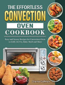 The Effortless Convection Oven Cookbook  Easy and Savory Recipes for Convection Oven to Grill  Air Fry  Bake  Broil and More Book