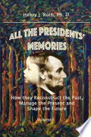 All the Presidents  Memories  How they Reconstruct the Past  Manage the Present and Shape the Future  Volume I Book