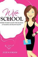 Wife School  Where Women Learn the Secrets of Making Husbands Happy Book